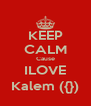 KEEP CALM Cause ILOVE Kalem ({}) - Personalised Poster A4 size