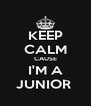 KEEP CALM CAUSE I'M A JUNIOR  - Personalised Poster A4 size