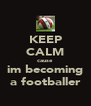 KEEP CALM cause im becoming a footballer - Personalised Poster A4 size