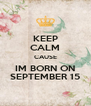 KEEP CALM CAUSE IM BORN ON SEPTEMBER 15 - Personalised Poster A4 size