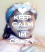 KEEP CALM CAUSE IM CRAZY - Personalised Poster A4 size
