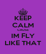 KEEP CALM CAUSE IM FLY LIKE THAT - Personalised Poster A4 size