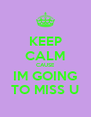 KEEP CALM CAUSE IM GOING TO MISS U - Personalised Poster A4 size