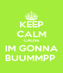 KEEP CALM CAUSE IM GONNA BUUMMPP  - Personalised Poster A4 size