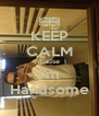 KEEP CALM Cause I'm Handsome - Personalised Poster A4 size