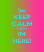 KEEP CALM Cause IM HERE! - Personalised Poster A4 size