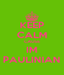 KEEP CALM CAUSE IM PAULINIAN - Personalised Poster A4 size