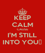 KEEP CALM CAUSE I'M STILL INTO YOU♥ - Personalised Poster A4 size