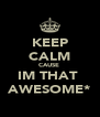 KEEP CALM CAUSE  IM THAT  AWESOME* - Personalised Poster A4 size