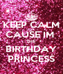 KEEP CALM CAUSE IM  THE  BIRTHDAY PRINCESS - Personalised Poster A4 size