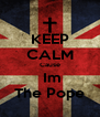 KEEP CALM Cause  Im The Pope - Personalised Poster A4 size