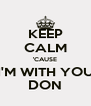 KEEP CALM 'CAUSE I'M WITH YOU DON - Personalised Poster A4 size