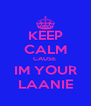 KEEP CALM CAUSE  IM YOUR LAANIE - Personalised Poster A4 size