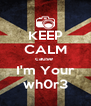 KEEP CALM cause  I'm Your wh0r3 - Personalised Poster A4 size