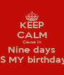 KEEP CALM Cause in Nine days IS MY birthday - Personalised Poster A4 size