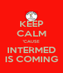 KEEP CALM 'CAUSE INTERMED IS COMING - Personalised Poster A4 size