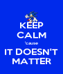 KEEP CALM 'cause IT DOESN'T MATTER - Personalised Poster A4 size