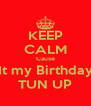 KEEP CALM Cause It my Birthday TUN UP - Personalised Poster A4 size