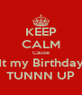 KEEP CALM Cause It my Birthday TUNNN UP - Personalised Poster A4 size