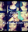 KEEP CALM CAUSE IT'S ALEXUS B-DAY - Personalised Poster A4 size