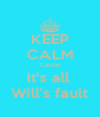 KEEP CALM Cause It's all  Will's fault - Personalised Poster A4 size