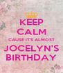 KEEP CALM CAUSE IT'S ALMOST JOCELYN'S BIRTHDAY - Personalised Poster A4 size