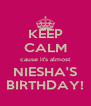 KEEP CALM cause it's almost NIESHA'S BIRTHDAY! - Personalised Poster A4 size