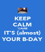 KEEP CALM 'CAUSE IT'S (almost) YOUR B-DAY - Personalised Poster A4 size