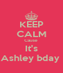 KEEP CALM Cause  It's Ashley bday  - Personalised Poster A4 size