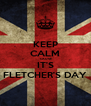 KEEP CALM 'CAUSE IT'S FLETCHER'S DAY - Personalised Poster A4 size