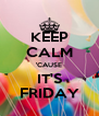 KEEP CALM 'CAUSE IT'S FRIDAY - Personalised Poster A4 size