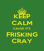 KEEP CALM CAUSE IT'S FRISKING CRAY - Personalised Poster A4 size