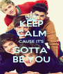KEEP CALM CAUSE IT'S GOTTA  BE YOU - Personalised Poster A4 size