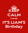 KEEP CALM 'CAUSE IT'S LIAM'S Birthday - Personalised Poster A4 size