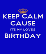 KEEP CALM CAUSE IT'S MY LOVE'S BIRTHDAY  - Personalised Poster A4 size