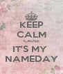 KEEP CALM CAUSE IT'S MY  NAMEDAY - Personalised Poster A4 size