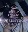 KEEP CALM CAUSE IT'S MY SISSYPOO B-DAY - Personalised Poster A4 size