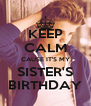KEEP CALM CAUSE IT'S MY SISTER'S BIRTHDAY - Personalised Poster A4 size
