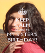 KEEP CALM CAUSE IT'S MY SISTER'S BIRTHDAY! - Personalised Poster A4 size