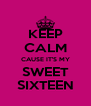 KEEP CALM CAUSE IT'S MY  SWEET  SIXTEEN - Personalised Poster A4 size