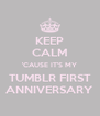 KEEP CALM 'CAUSE IT'S MY TUMBLR FIRST ANNIVERSARY - Personalised Poster A4 size