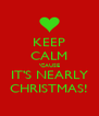 KEEP CALM 'CAUSE IT'S NEARLY CHRISTMAS! - Personalised Poster A4 size
