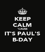 KEEP CALM 'CAUSE IT'S PAUL'S B-DAY - Personalised Poster A4 size