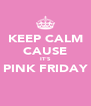 KEEP CALM CAUSE IT'S PINK FRIDAY  - Personalised Poster A4 size