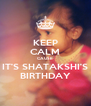 KEEP CALM CAUSE IT'S SHATAKSHI'S BIRTHDAY - Personalised Poster A4 size