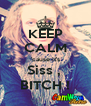 KEEP CALM 'cause it's Siss ,  BITCH ! - Personalised Poster A4 size