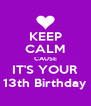 KEEP CALM CAUSE IT'S YOUR 13th Birthday - Personalised Poster A4 size