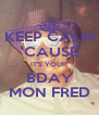 KEEP CALM 'CAUSE IT'S YOUR BDAY MON FRED - Personalised Poster A4 size