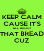 KEEP CALM CAUSE IT'S ALL ABOUT THAT BREAD CUZ - Personalised Poster A4 size