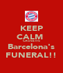 KEEP CALM  CAUSE ITS Barcelona's FUNERAL!! - Personalised Poster A4 size